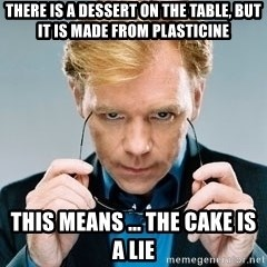 David Caruso CSI - there is a dessert on the table, but it is made from plasticine this means ... the cake is a lie