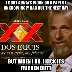 Dos Equis Man - I Dont Always work on a paper I unknowingly had due the next day But When I DO, I Kick its fricken BUTT