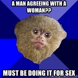 MRA Marmoset - a man agreeing with a woman?? must be doing it for sex