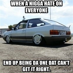 treiquilimei - when a nigga hate on everyone end up being da one dat can't get it right..