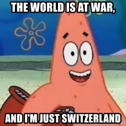 Happily Oblivious Patrick - the world is at war, and i'm just Switzerland