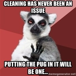 Chill Out Lemur - Cleaning has never been an issue Putting the pug in it will be one...