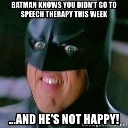 Goddamn Batman - batman knows you didn't go to speech therapy this week ...and he's not happy!
