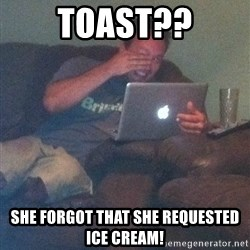 Meme Dad - toast?? she forgot that she requested ice cream!