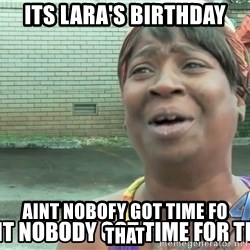 aint nobody - Its lara's birthday aint nobofy got time fo that