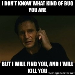 liam neeson taken - I don't know what kind of bug you are but i will find you, and i will kill you