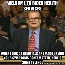 DrewCarey - welcome to rider health services where our credentials are made up and your symptoms don't matter, here's some tylenol
