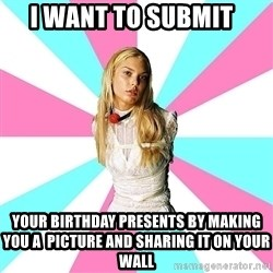 Slavegirl - I WANT TO SUBMIT yOUR bIRTHDAY PRESENTS BY MAKING YOU A  PICTURE AND SHARING IT ON YOUR WALL
