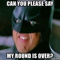 Goddamn Batman - can you please say my round is over?