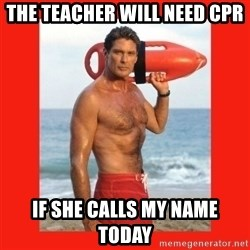 david hasselhoff - the teacher will need cpr if she calls my name today