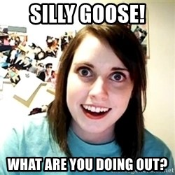 Creepy Girlfriend Meme - silly goose! what are you doing out?