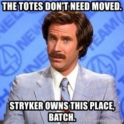 Anchorman Will Ferrell - The totes don't need moved. Stryker owns this place, batch.