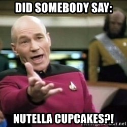Picard why the fuck - did somebody say: Nutella cupcakes?!