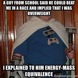 Fat nerd - a guy from school said he could beat me in a race and implied that i was overweight i explained to him energy-mass equivalence