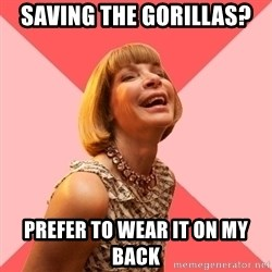 Amused Anna Wintour - sAVING THE GORILLAS? PREFER TO WEAR IT ON MY BACK