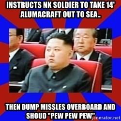 "kim jong un - Instructs nk soldier to take 14' alumacraft out to sea.. then dump missles overboard and shoud ""pew pew pew"""