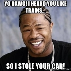 xzibit56 - yo dawg! i heard you like trains... so i stole your car!
