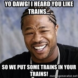 xzibit56 - yo dawg! i heard you like trains... so we put some trains in your trains!