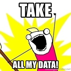 X ALL THE THINGS - take all my data!
