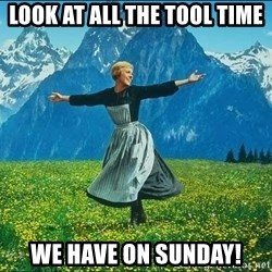 Look at all the things - look at all the tool time we have on sunday!
