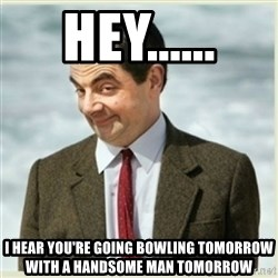 Mr. Bean Minerals - Hey...... I hear you're going bowling tomorrow with a handsome man tomorrow
