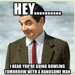 Mr. Bean Minerals - Hey.......... I hear you're going bowling tomorrow with a handsome man