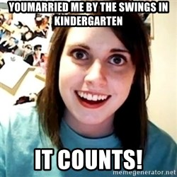 Overly Obsessed Girlfriend - Youmarried me by the swings in kindergarten It counts!
