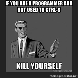 kill yourself guy - If you are a programmer and not used to ctrl-s