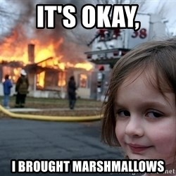 Disaster Girl - it's okay, i brought marshmallows