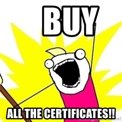 X ALL THE THINGS -    Buy       all the certificates!!