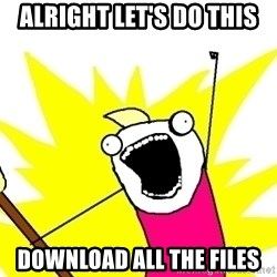 X ALL THE THINGS - alright let's do this download all the files