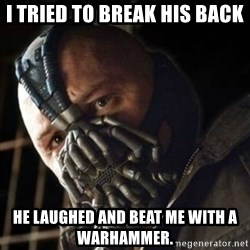 Sad Bane - I tried to break his back He laughed and beat me with a warhammer.