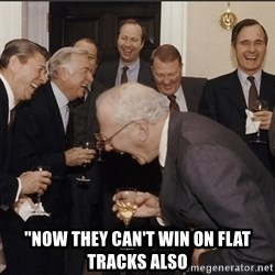 """Rich Men Laughing big -  """"now they can't win on flat tracks also"""
