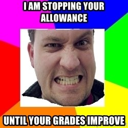 Asshole Father - I am stopping your allowance until your grades improve