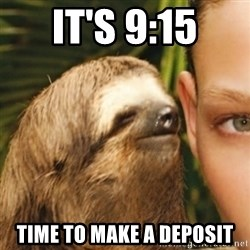 Whispering sloth - It's 9:15 Time to make a deposit