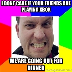 Asshole Father - i dont care if your friends are playing xbox we are going out for dinner