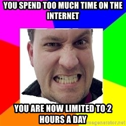 Asshole Father - you spend too much time on the internet you are now limited to 2 hours a day