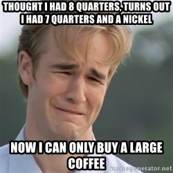 Dawson's Creek - Thought i had 8 quarters, turns out i had 7 quarters and a nickel Now i can only buy a large coffee