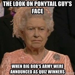 Unhappy Queen - the look on ponytail guy's face when Big Bob's Army were announced as quiz winners
