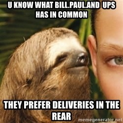 Whispering sloth - u know what bill.paul.and  ups has in common they prefer deliveries in the rear