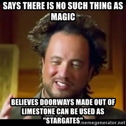"history aliens guy - says there is no such thing as magic believes doorways made out of limestone can be used as ""stargates"""