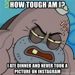 Spongebob How Tough Am I? - How tough am i? i ate dinner and never took a picture on instagram