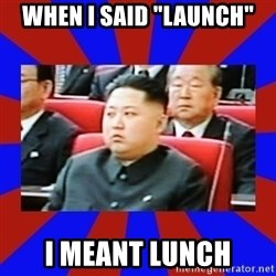 """kim jong un - When i said """"Launch"""" I meant lunch"""