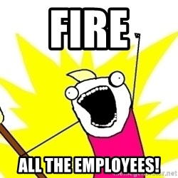 X ALL THE THINGS - Fire All the employees!