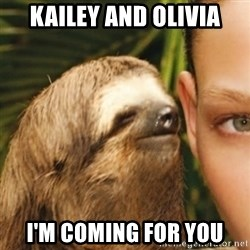 Whispering sloth - Kailey and Olivia I'm coming for you