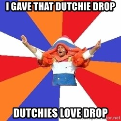 dutchproblems.tumblr.com - I gave that dutchie drop Dutchies love drop