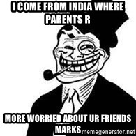 trolldad - i come from india where parents r  more worried about ur friends marks