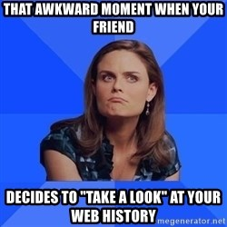 "Socially Awkward Brennan - That awkward moment when your friend decides to ""take a look"" at your web history"