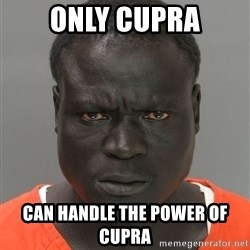 Misunderstood Prison Inmate - Only Cupra can handle the power of cupra