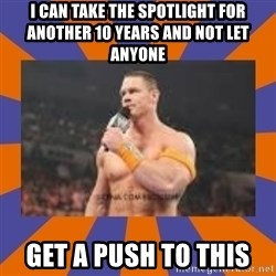John cena be like you got a big ass dick - I can take the spotlight for another 10 years and not let anyone Get a push to this